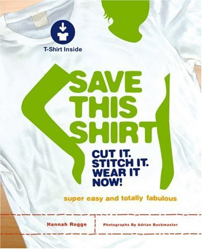 Save This Shirt: Cut It, Stitch It, Wear It Now! [With T-Shirt] 9781584795841