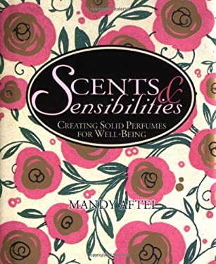 Scents & Sensibilities: Creating Solid Perfumes for Well-Being 9781586857387
