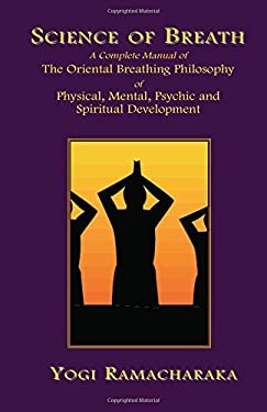 Science of Breath: A Complete Manual of the Oriental Breathing Philosophy of Physical, Mental, Psychic and Spiritual Development 9781585090617