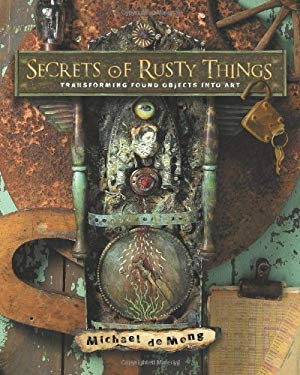 Secrets of Rusty Things: Transforming Found Objects Into Art 9781581809282