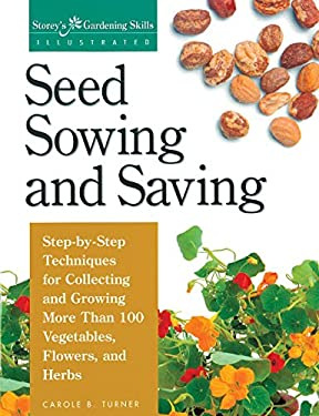Seed Sowing and Saving: Step-By-Step Techniques for Collecting and Growing More Than 100 Vegetables, Flowers, and Herbs 9781580170017