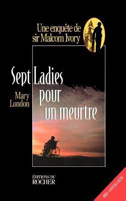 Sept Ladies Pour Un Meurtre: Une Enquete de Sir Malcolm Ivory 9781583481493