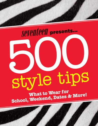 Seventeen Presents... 500 Style Tips: What to Wear for School, Weekend, Parties & More! 9781588166418