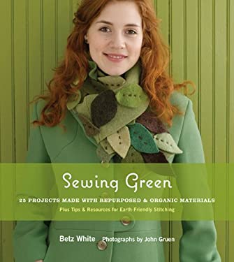 Sewing Green: 25 Projects Made with Repurposed & Organic Materials Plus Tips & Resources for Earth-Friendly Stitching 9781584797586