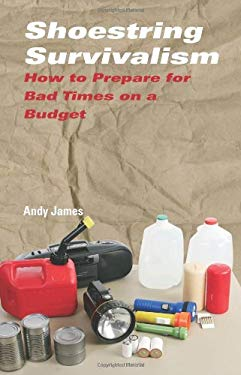 Shoestring Survivalism: How to Prepare for Bad Times on a Budget 9781581606751