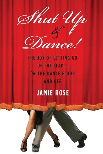 Shut Up and Dance!: The Joy of Letting Go of the Lead-On the Dance Floor and Off 9781585428892