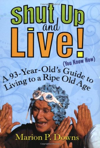 Shut Up and Live! (You Know How): A 93-Year-Old's Guide for Living to a Ripe Old Age 9781583332924