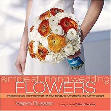 Simple Stunning Wedding Flowers: Practical Ideas and Inspiration for Your Bouquet, Ceremony, and Centerpieces 9781584795391