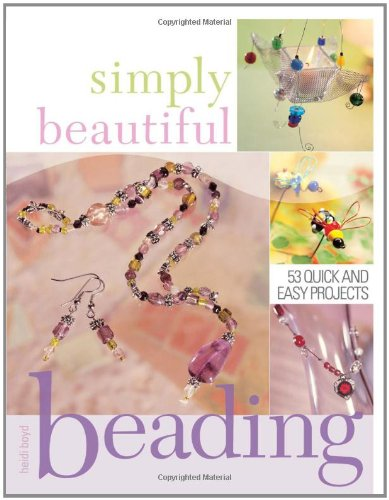 Simply Beautiful Beading: 53 Quick and Easy Projects 9781581805635