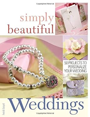Simply Beautiful Weddings: 50 Projects to Personalize Your Wedding 9781581807714