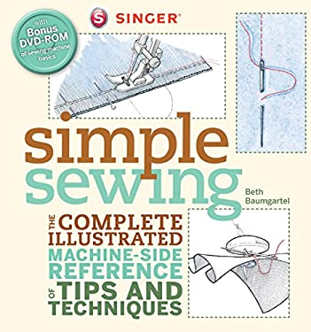 Singer Simple Sewing: The Complete Illustrated Machine-Side Reference of Tips and Techniques 9781589234741