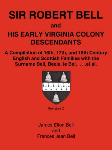 Sir Robert Bell and His Early Virginia Colony Descendants: A Compilation of 16th, 17th, and 18th Century English and Scottish Families with the Surnam 9781587367472