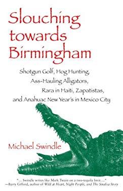 Slouching Towards Birmingham: Shotgun Golf, Hog Hunting, Ass-Hauling Alligators, Rara in Haiti, Zapatistas, and Anahuac New Year's in Mexico City 9781583941164