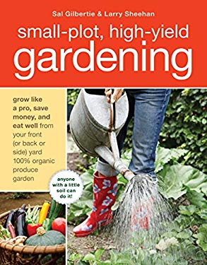Small-Plot, High-Yield Gardening: Grow Like a Pro, Save Money, and Eat Well from Your Front (or Back Side) Yard 100% Organic Produce Garden 9781580080378