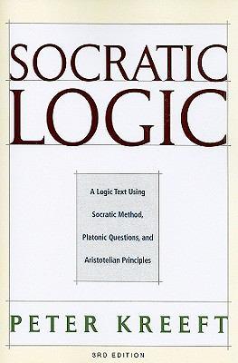 Socratic Logic: A Logic Text Using Socratic Method, Platonic Questions, and Aristotelian Principles 9781587318078