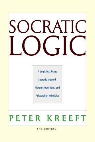 Socratic Logic: A Logic Text Using Socratic Method, Platonic Questions, & Aristotelian Principles 9781587318054