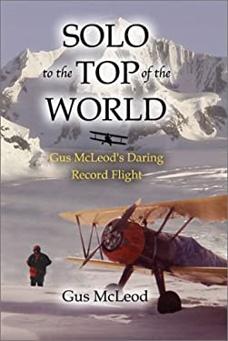Solo to the Top of the World: Gus McLeod's Daring Record Flight 9781588341020