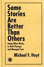 Some Stories Are Better Than Others: Doing What Works in Brief Therapy and Managed Care 7170158