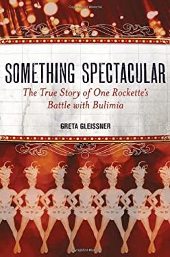 Something Spectacular: The True Story of One Rockette's Battle with Bulimia 9781580054157