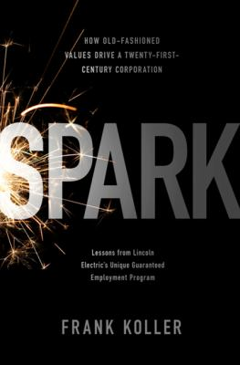 Spark: How Old-Fashioned Values Drive a Twenty-First-Century Corporation: Lessons from Lincoln Electric's Unique Guaranteed E 9781586487959