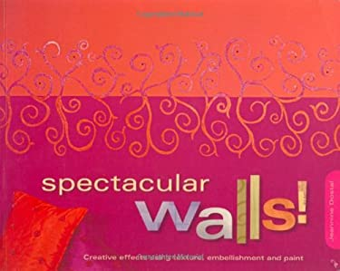 Spectacular Walls!: Creative Effects Using Texture, Embellishments and Paint 9781581807271