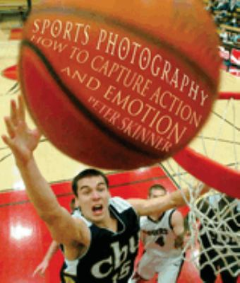 Sports Photography: How to Capture Action and Emotion 9781581154801