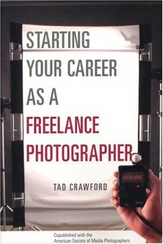 Starting Your Career as a Freelance Photographer: The Complete Marketing, Business, and Legal Guide 9781581152807