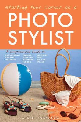 Starting Your Career as a Photo Stylist: A Comprehensive Guide to Photo Shoots, Marketing, Business, Fashion, Wardrobe, Off Figure, Product, Prop, Roo 9781581159103