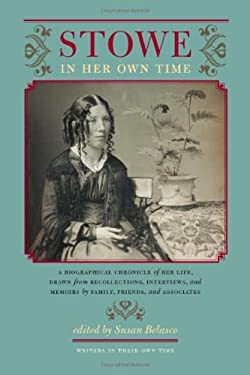 Stowe in Her Own Time: A Biographical Chronicle of Her Life, Drawn from Recollections, Interviews, and Memoirs by Family, Friends, and Associ