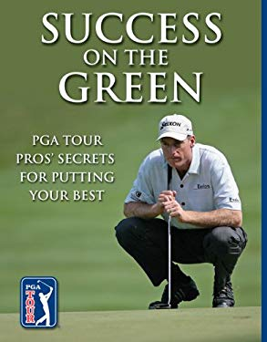 Success on the Green: PGA Tour Pros' Secrets for Putting Your Best 9781581593693