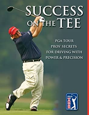 Success on the Tee: PGA Tour Pros' Secrets for Driving with Power & Precision 9781581593686