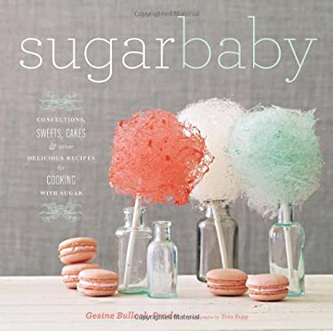 Sugar Baby: Confections, Candies, Cakes & Other Delicious Recipes for Cooking with Sugar 9781584798972