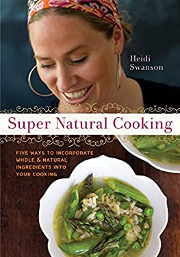 Super Natural Cooking: Five Delicious Ways to Incorporate Whole & Natural Ingredients Into Your Cooking 9781587612756