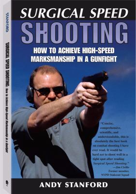 Surgical Speed Shooting: How to Achieve High-Speed Marksmanship in a Gunfight 9781581601435