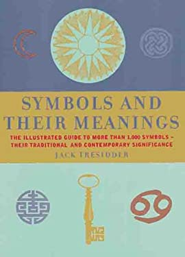 Symbols and Their Meanings: The Illustrated Guide to More Than 1,000 Symbols -- Their Traditional and Contemporary Significance 9781586630461