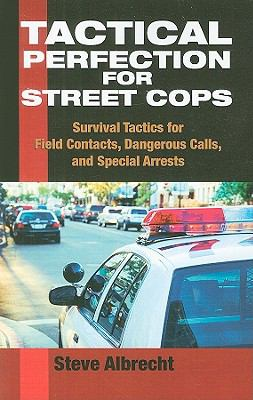Tactical Perfection for Street Cops: Survival Tactics for Field Contacts, Dangerous Calls, and Special Arrests 9781581606942
