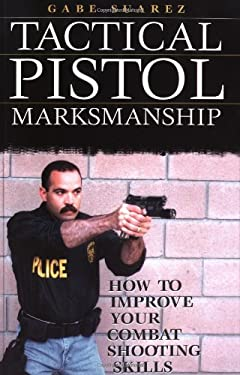 Tactical Pistol Marksmanship: How to Improve Your Combat Shooting Skills 9781581602784
