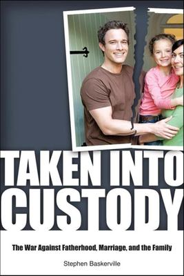 Taken Into Custody: The War Against Fathers, Marriage, and the Family 9781581825947