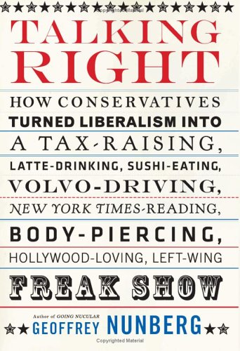Talking Right: How Conservatives Turned Liberalism Into a Tax-Raising, Latte-Drinking, Sushi-Eating, Volvo-Driving, New York Times-Re 9781586483869