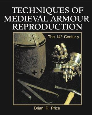 Techniques of Medieval Armour Reproduction: The 14th Century 9781581600988