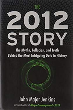 The 2012 Story: The Myths, Fallacies, and Truth Behind the Most Intriguing Date in History 9781585427666