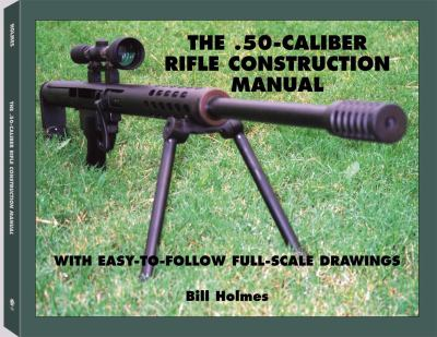 The .50-Caliber Rifle Construction Manual: With Easy-To-Follow Full-Scale Drawings 9781581603460