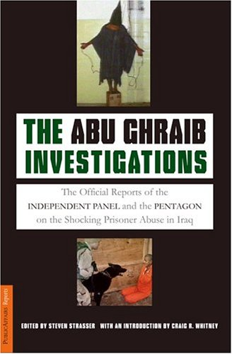 Abu Ghraib Investigations : The Official Reports of the Independent Panel and Pentagon on the Shocking Prisoner Abuse in Iraq