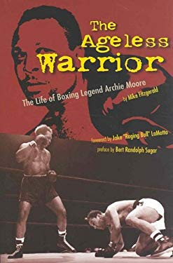The Ageless Warrior: The Life of Boxing Legend Archie Moore 9781582612553