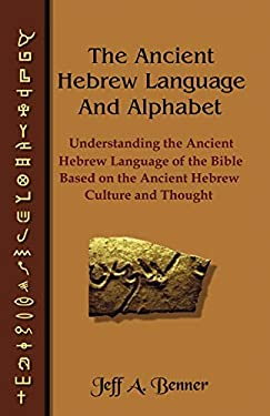 The Ancient Hebrew Language and Alphabet: Understanding the Ancient Hebrew Language of the Bible Based on Ancient Hebrew Culture and Thought 9781589395343