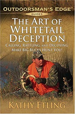 The Art of Whitetail Deception: Calling, Rattling, and Decoying Make Big Bucks Hunt You! 9781580111935