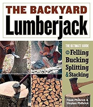 The Backyard Lumberjack: The Ultimate Guide to Felling, Bucking, Splitting & Stacking 9781580176347
