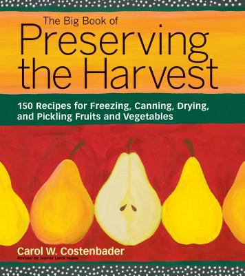 The Big Book of Preserving the Harvest: 150 Recipes for Freezing, Canning, Drying, and Pickling Fruits and Vegetables 9781580174589