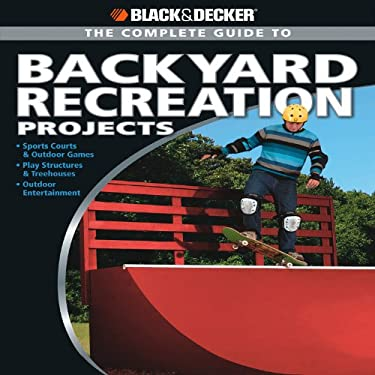 The Complete Guide to Backyard Recreation Projects: Sports Courts & Outdoor Games *Play Structures & Treehouses *Outdoor Entertainment 9781589235182