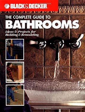 The Black & Decker Complete Guide to Bathrooms: Ideas & Projects for Building & Remodeling 9781589230620